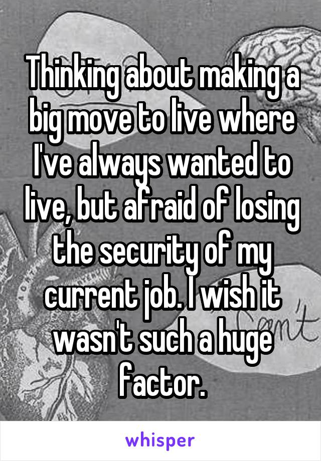 Thinking about making a big move to live where I've always wanted to live, but afraid of losing the security of my current job. I wish it wasn't such a huge factor.