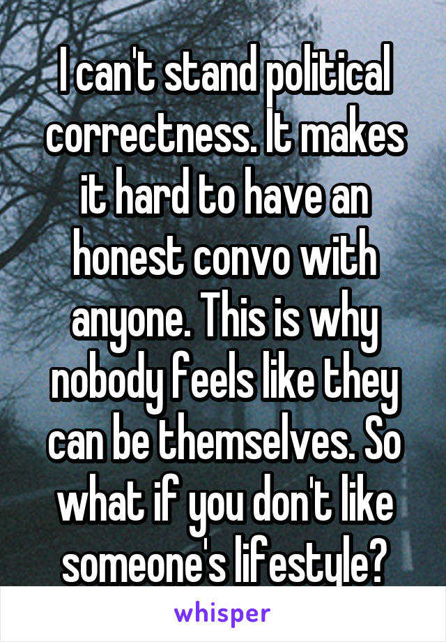 I can't stand political correctness. It makes it hard to have an honest convo with anyone. This is why nobody feels like they can be themselves. So what if you don't like someone's lifestyle?