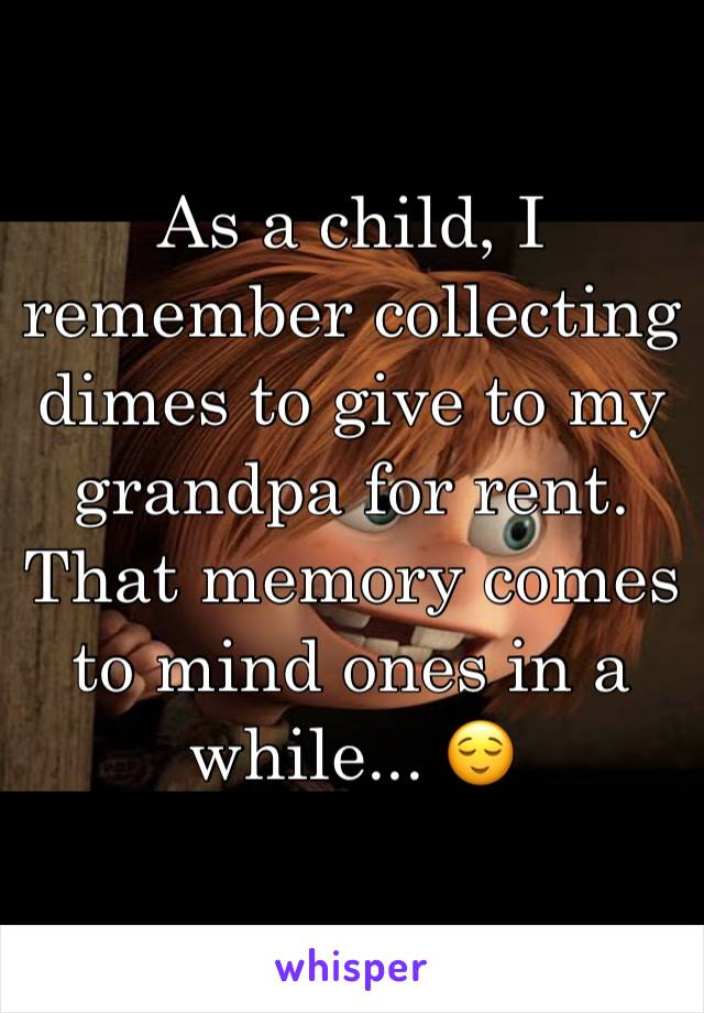 As a child, I remember collecting dimes to give to my grandpa for rent.  That memory comes to mind ones in a while... 😌