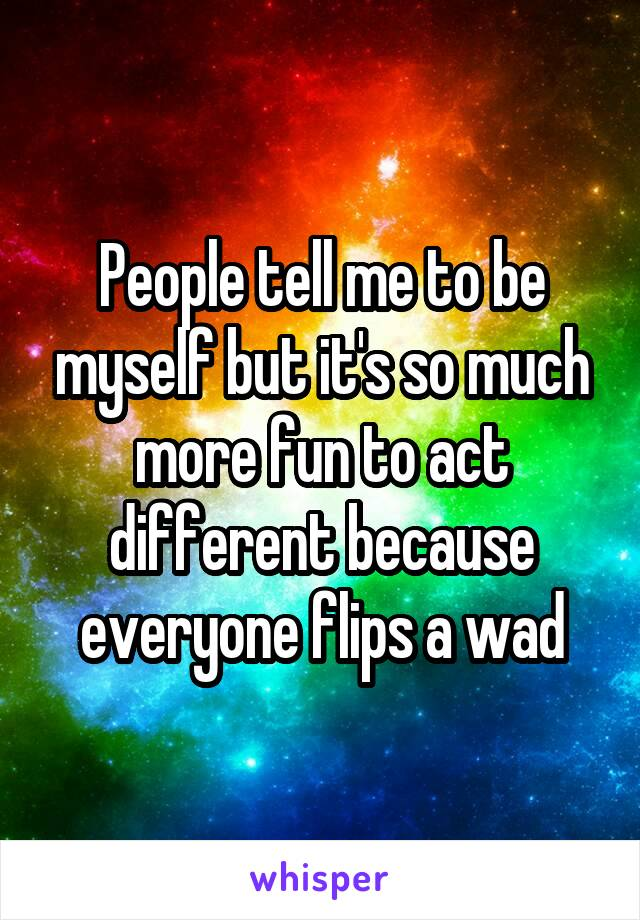 People tell me to be myself but it's so much more fun to act different because everyone flips a wad