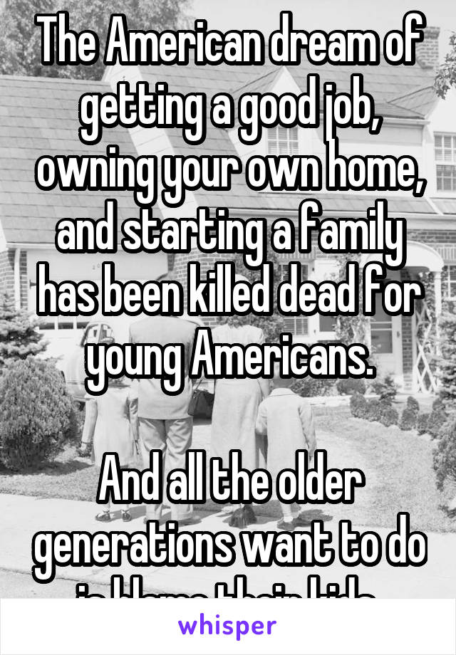 The American dream of getting a good job, owning your own home, and starting a family has been killed dead for young Americans.  And all the older generations want to do is blame their kids.