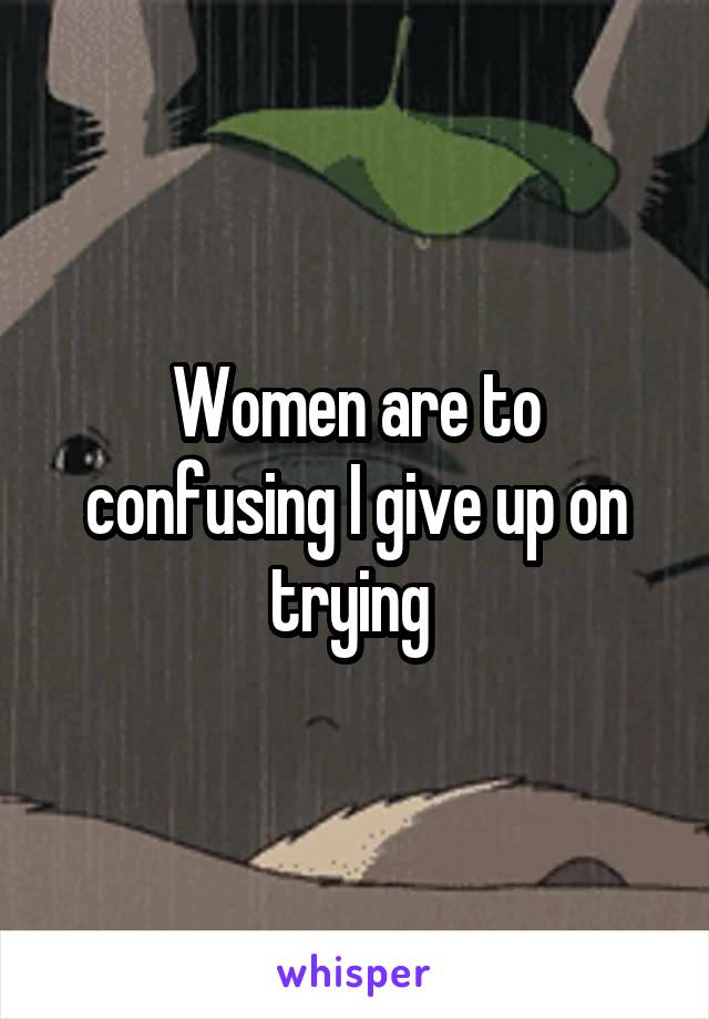 Women are to confusing I give up on trying