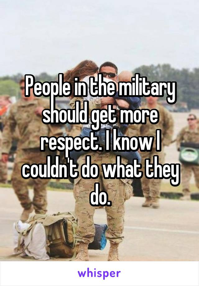 People in the military should get more respect. I know I couldn't do what they do.