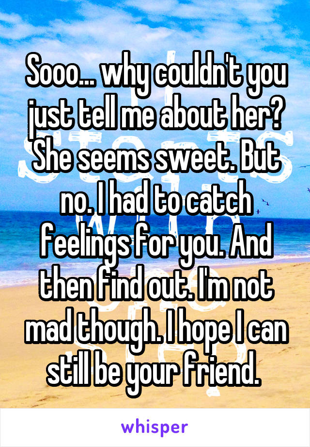Sooo... why couldn't you just tell me about her? She seems sweet. But no. I had to catch feelings for you. And then find out. I'm not mad though. I hope I can still be your friend.