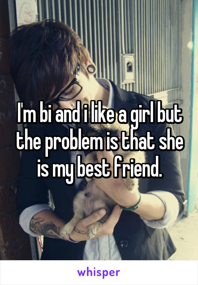 I'm bi and i like a girl but the problem is that she is my best friend.