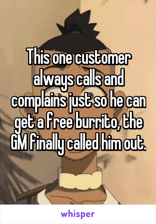 This one customer always calls and complains just so he can get a free burrito, the GM finally called him out.