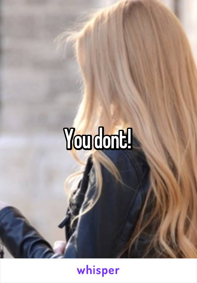 You dont!