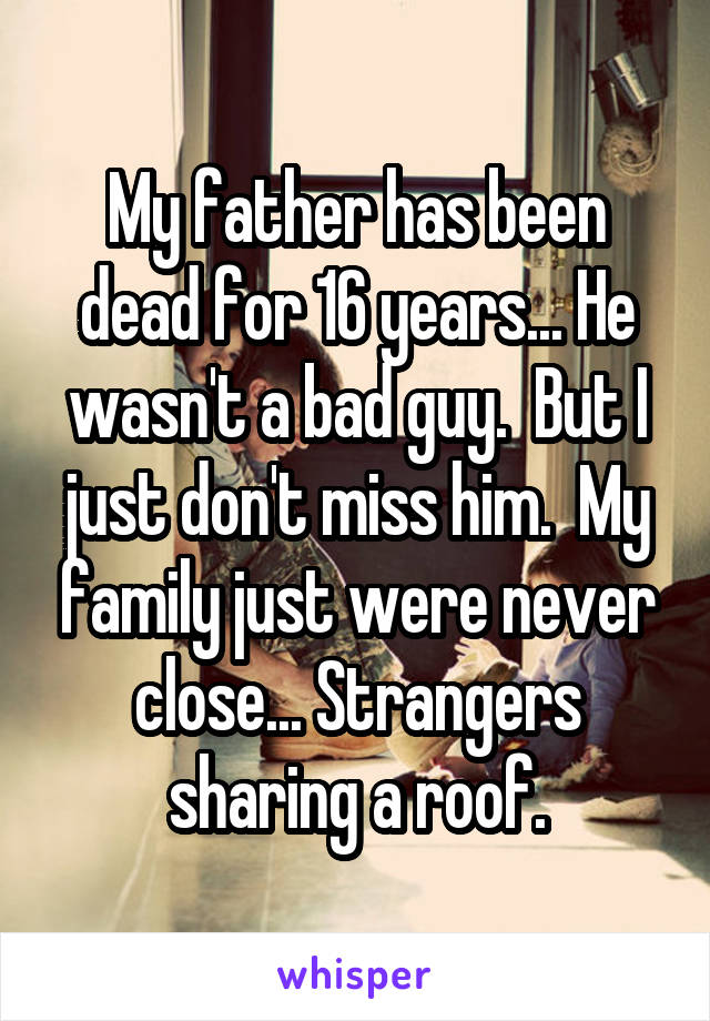 My father has been dead for 16 years... He wasn't a bad guy.  But I just don't miss him.  My family just were never close... Strangers sharing a roof.