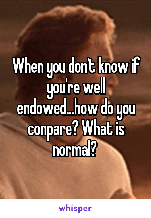 When you don't know if you're well endowed...how do you conpare? What is normal?