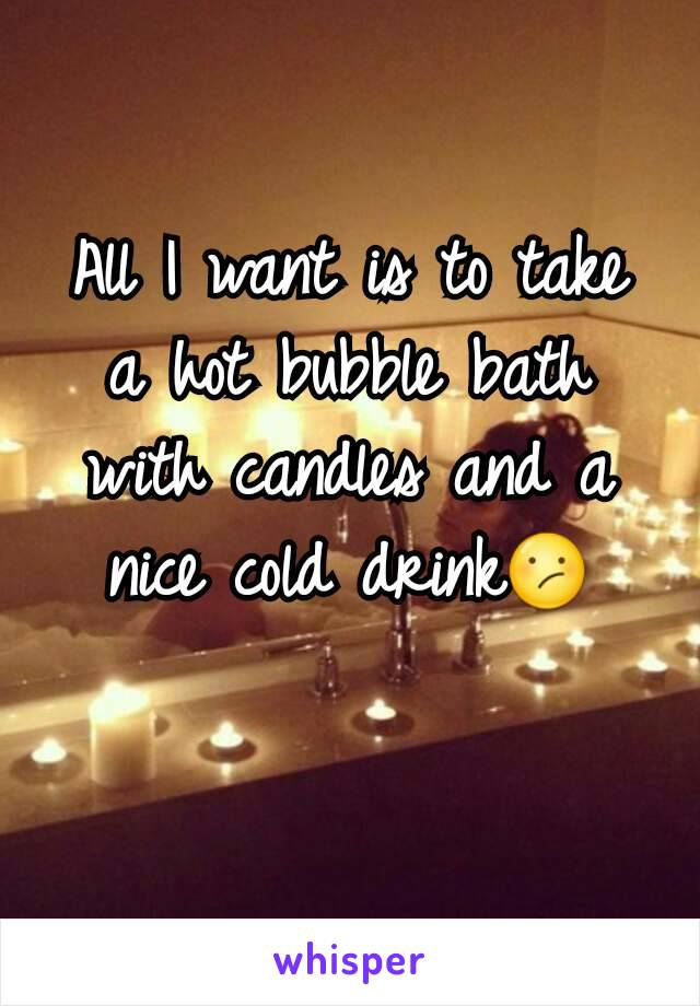 All I want is to take a hot bubble bath with candles and a nice cold drink😕