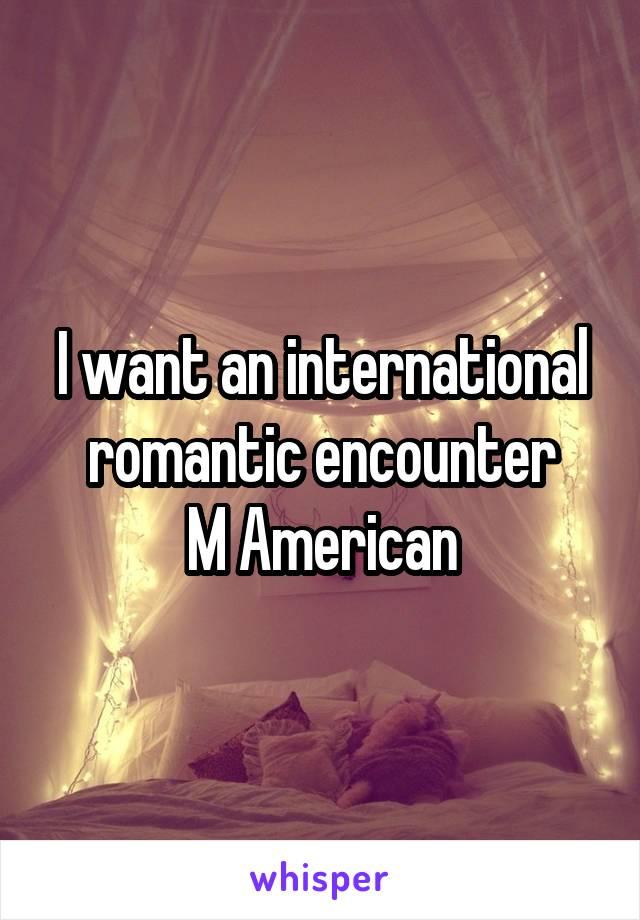 I want an international romantic encounter M American