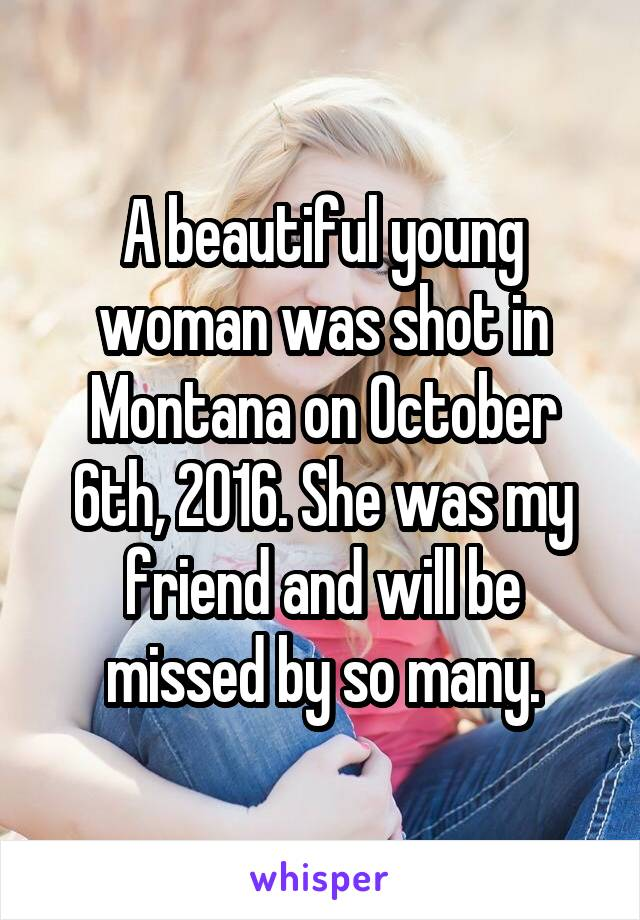 A beautiful young woman was shot in Montana on October 6th, 2016. She was my friend and will be missed by so many.