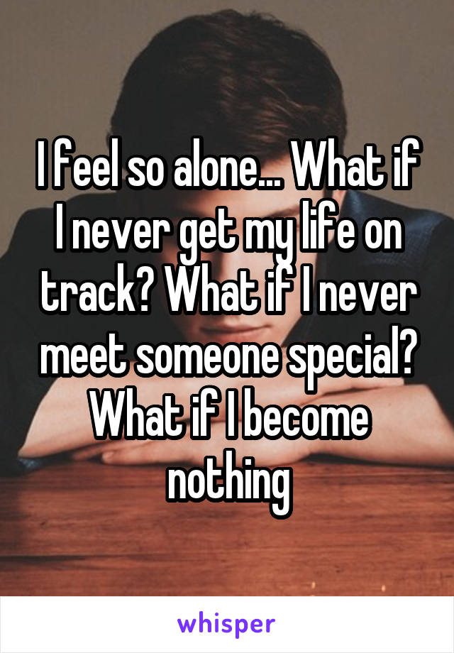 I feel so alone... What if I never get my life on track? What if I never meet someone special? What if I become nothing