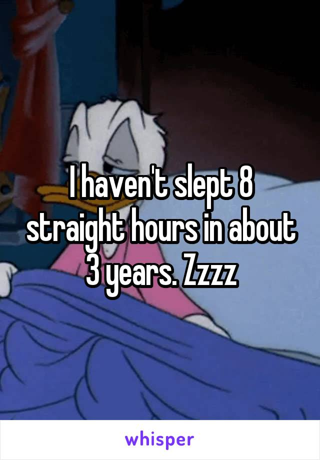 I haven't slept 8 straight hours in about 3 years. Zzzz