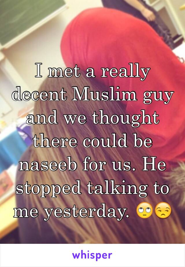 I met a really decent Muslim guy and we thought there could be naseeb for us. He stopped talking to me yesterday. 🙄😒