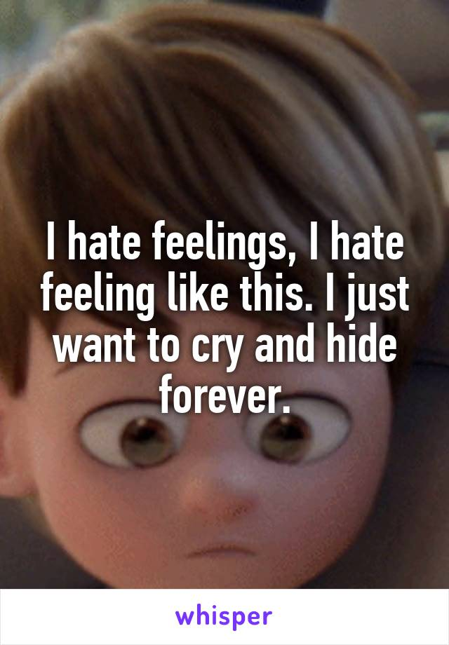 I hate feelings, I hate feeling like this. I just want to cry and hide forever.