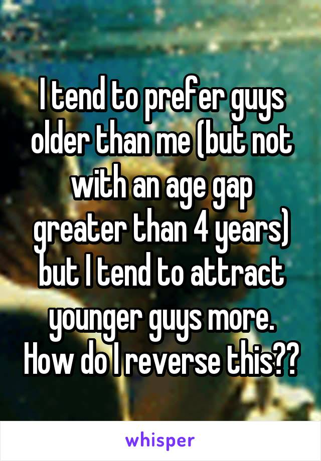 I tend to prefer guys older than me (but not with an age gap greater than 4 years) but I tend to attract younger guys more. How do I reverse this??