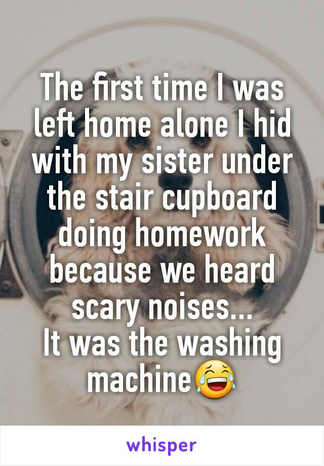 The first time I was left home alone I hid with my sister under the stair cupboard doing homework because we heard scary noises... It was the washing machine😂