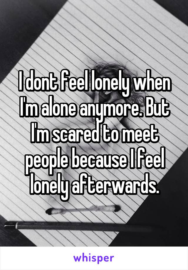 I dont feel lonely when I'm alone anymore. But I'm scared to meet people because I feel lonely afterwards.