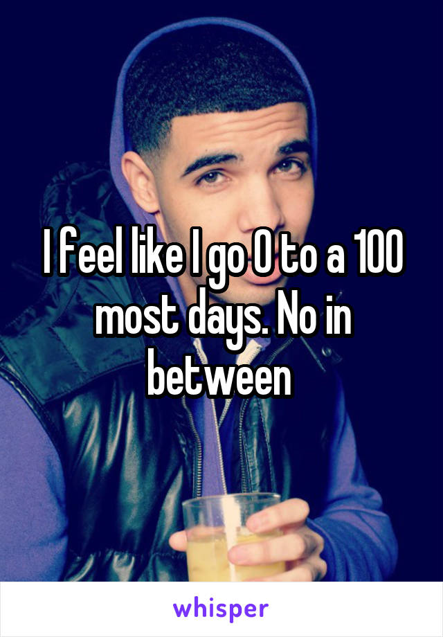 I feel like I go 0 to a 100 most days. No in between