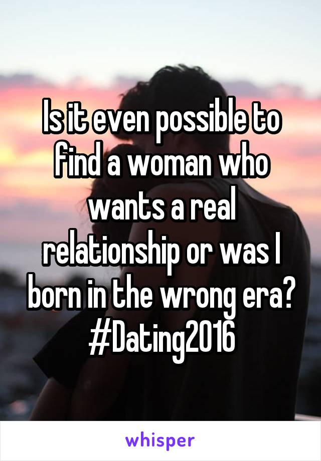 Is it even possible to find a woman who wants a real relationship or was I born in the wrong era? #Dating2016