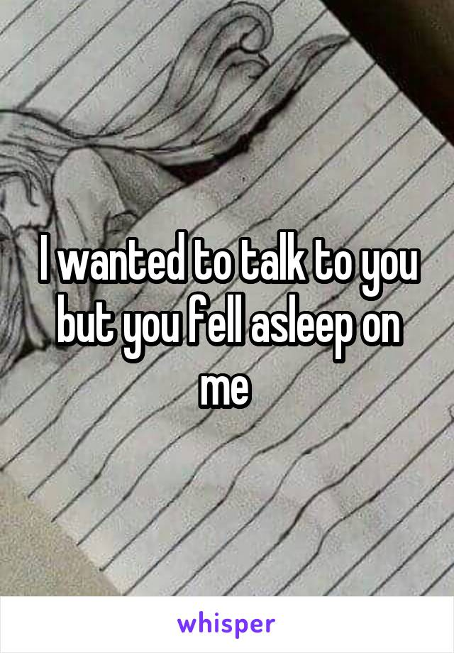I wanted to talk to you but you fell asleep on me