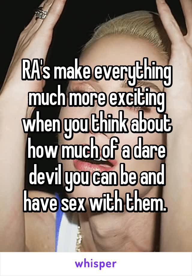 RA's make everything much more exciting when you think about how much of a dare devil you can be and have sex with them.