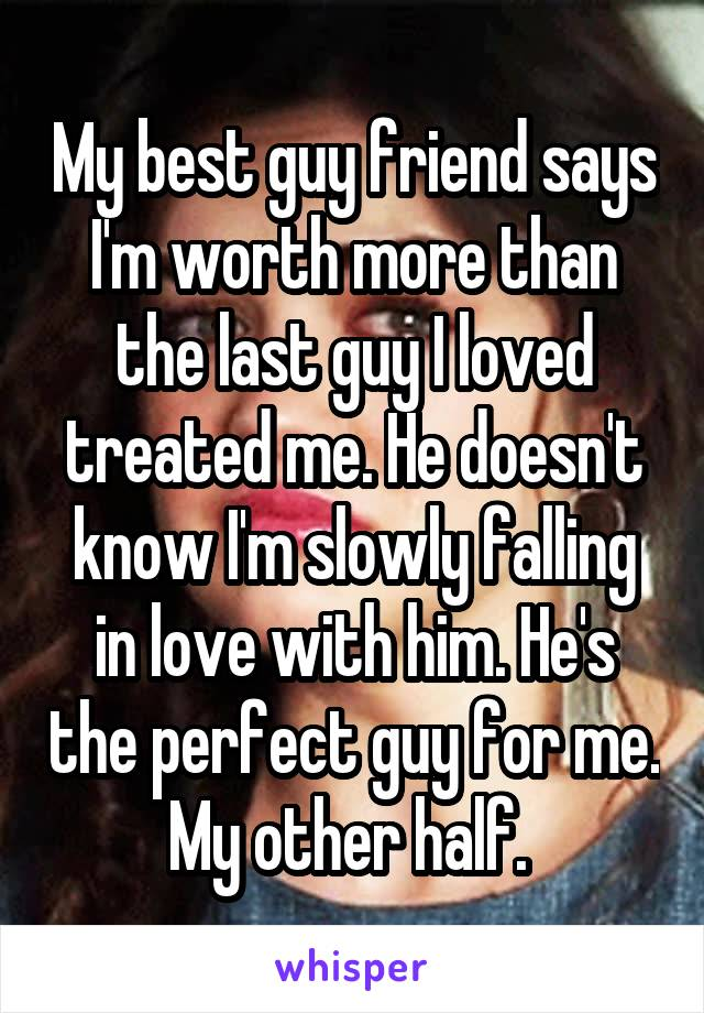 My best guy friend says I'm worth more than the last guy I loved treated me. He doesn't know I'm slowly falling in love with him. He's the perfect guy for me. My other half.