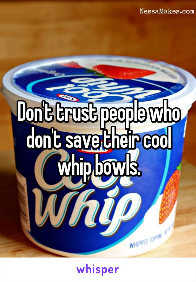 Don't trust people who don't save their cool whip bowls.