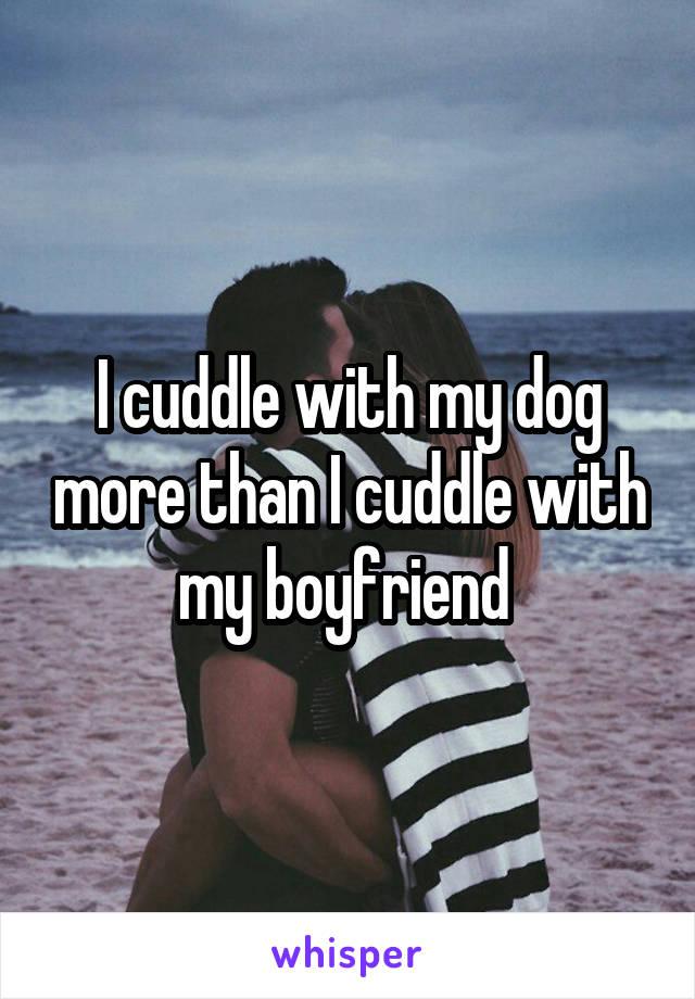 I cuddle with my dog more than I cuddle with my boyfriend