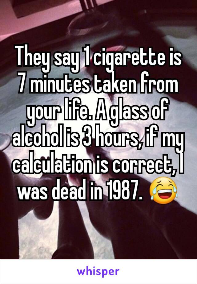 They say 1 cigarette is 7 minutes taken from your life. A glass of alcohol is 3 hours, if my calculation is correct, I was dead in 1987. 😂