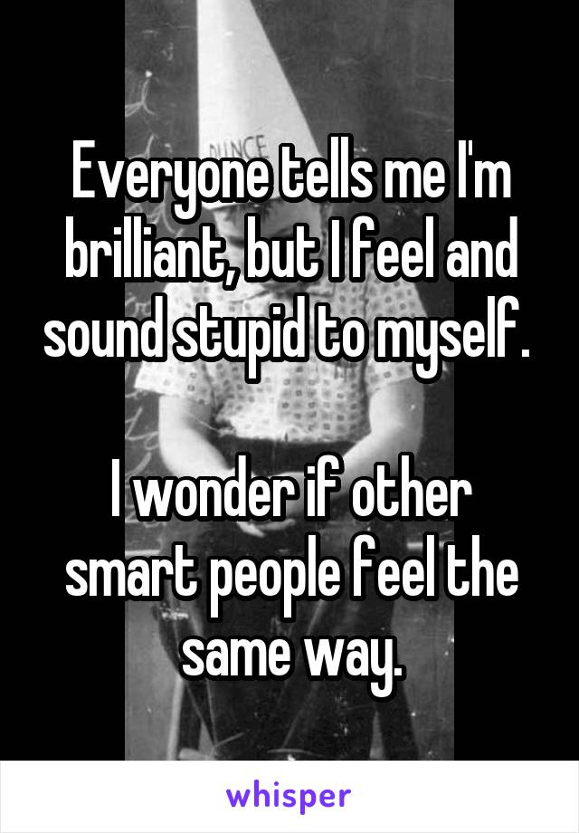 Everyone tells me I'm brilliant, but I feel and sound stupid to myself.   I wonder if other smart people feel the same way.
