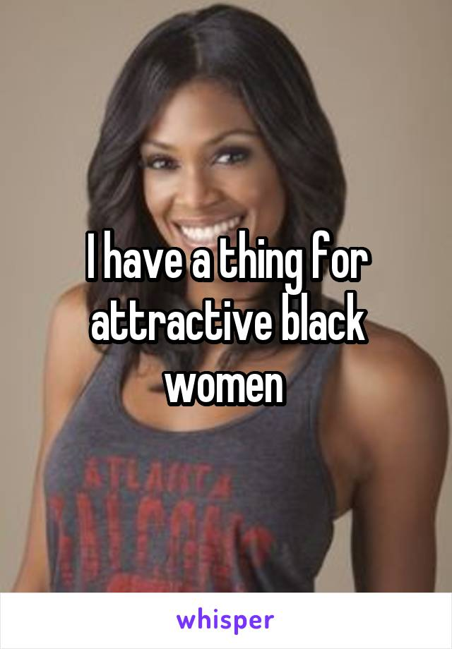 I have a thing for attractive black women