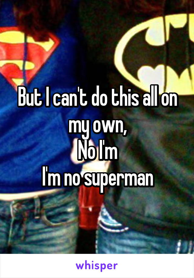 But I can't do this all on my own, No I'm I'm no superman