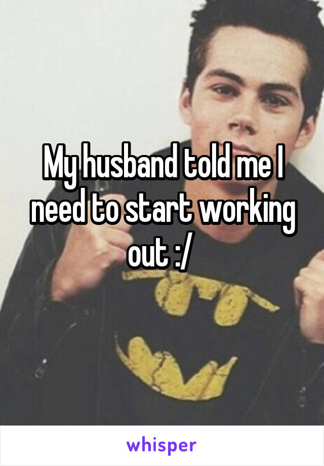 My husband told me I need to start working out :/