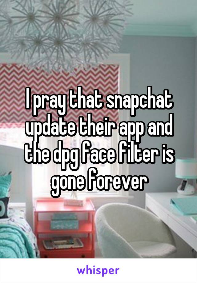 I pray that snapchat update their app and the dpg face filter is gone forever