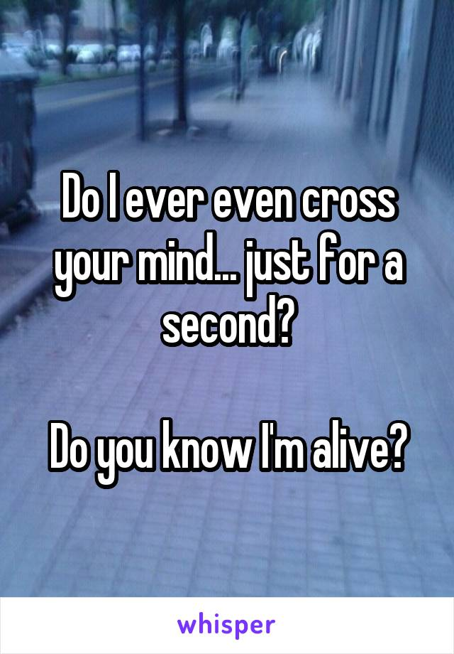 Do I ever even cross your mind... just for a second?  Do you know I'm alive?