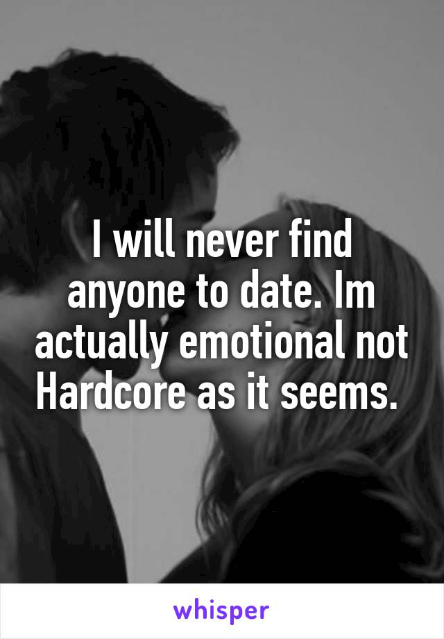I will never find anyone to date. Im actually emotional not Hardcore as it seems.