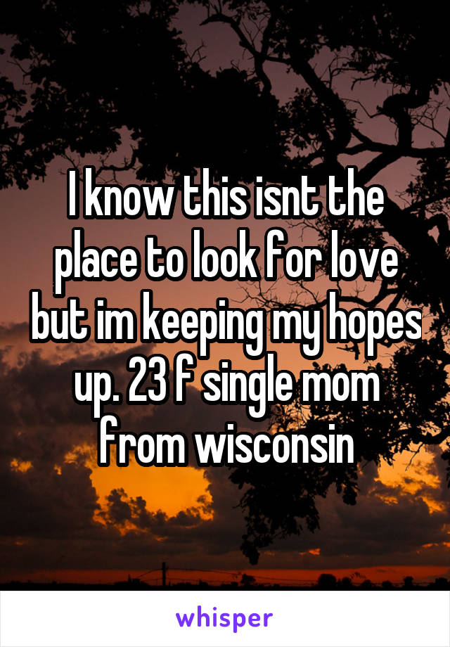 I know this isnt the place to look for love but im keeping my hopes up. 23 f single mom from wisconsin