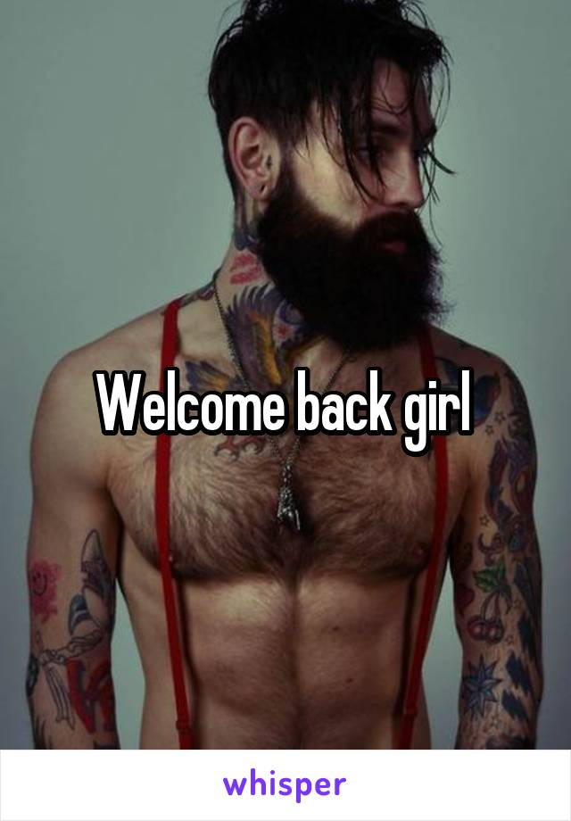 Welcome back girl