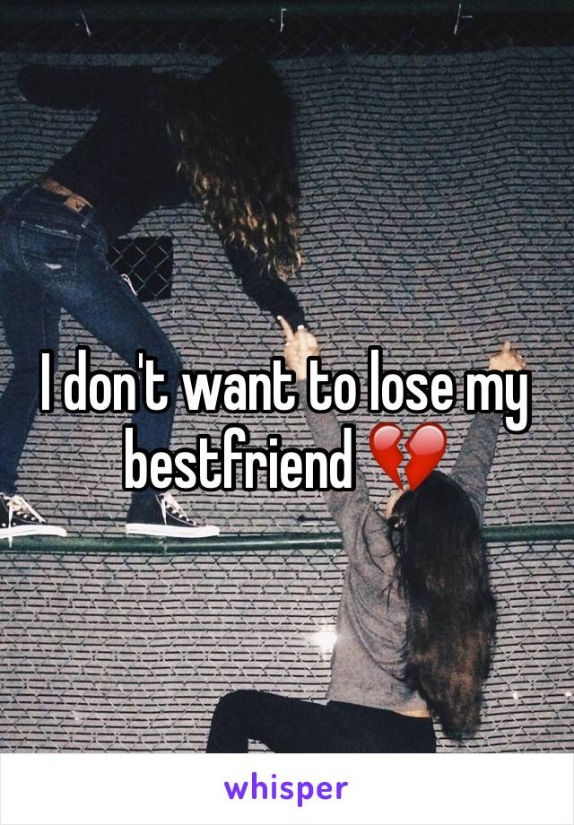 I don't want to lose my bestfriend 💔