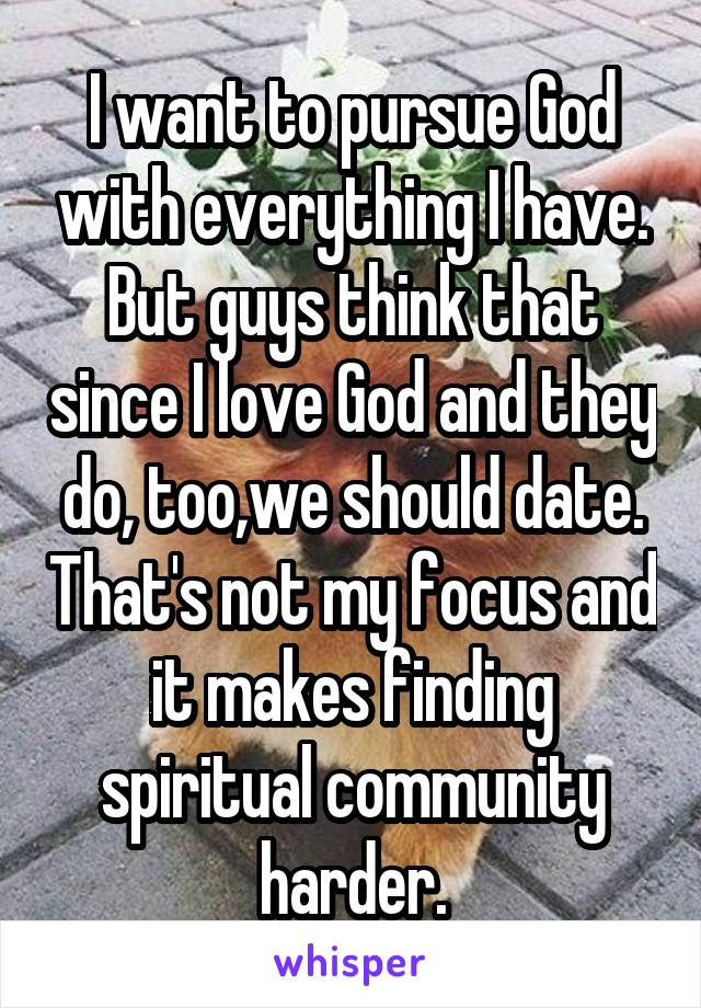 I want to pursue God with everything I have. But guys think that since I love God and they do, too,we should date. That's not my focus and it makes finding spiritual community harder.