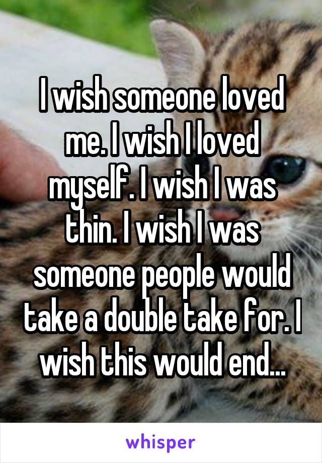 I wish someone loved me. I wish I loved myself. I wish I was thin. I wish I was someone people would take a double take for. I wish this would end...
