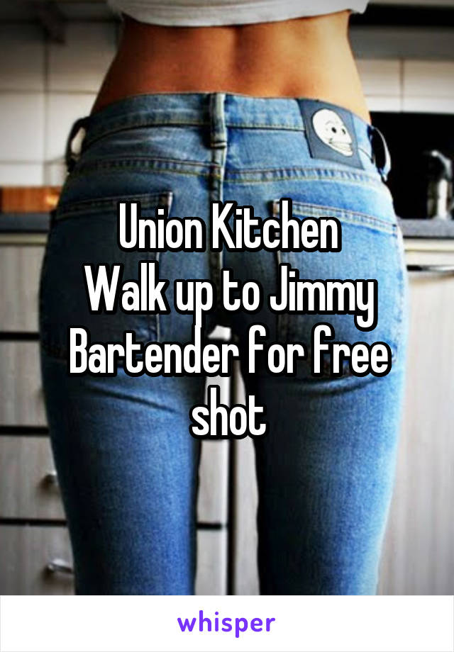 Union Kitchen Walk up to Jimmy Bartender for free shot