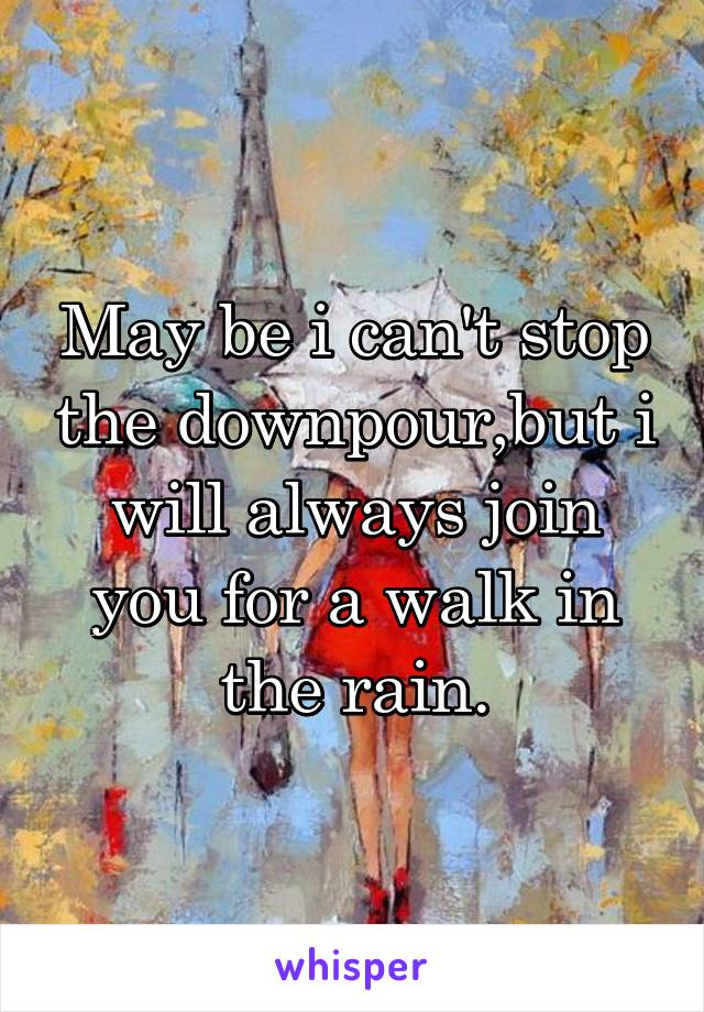 May be i can't stop the downpour,but i will always join you for a walk in the rain.