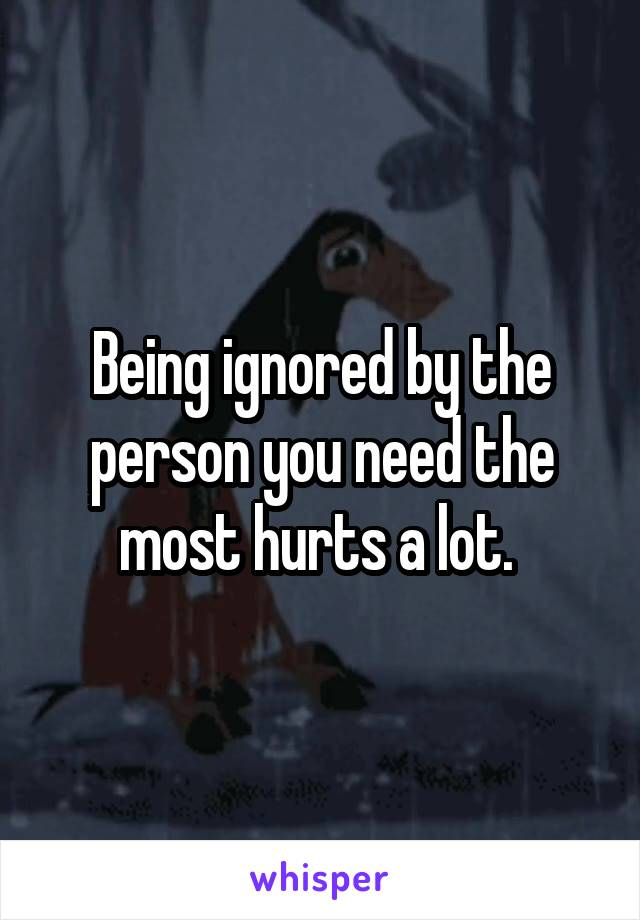 Being ignored by the person you need the most hurts a lot.