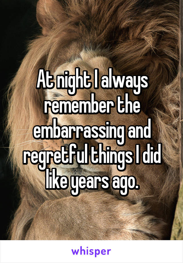 At night I always remember the embarrassing and regretful things I did like years ago.