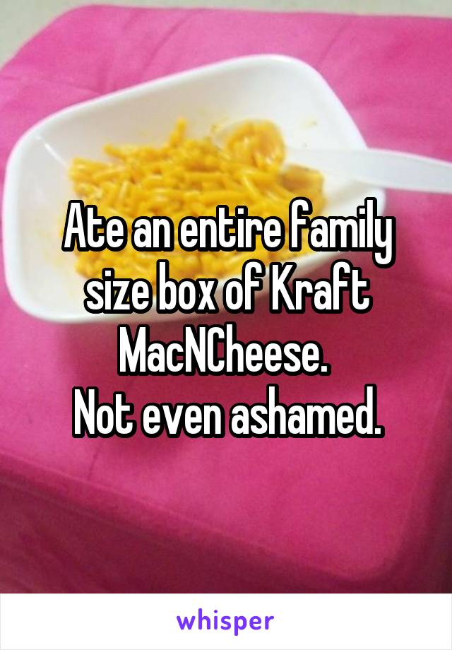 Ate an entire family size box of Kraft MacNCheese.  Not even ashamed.