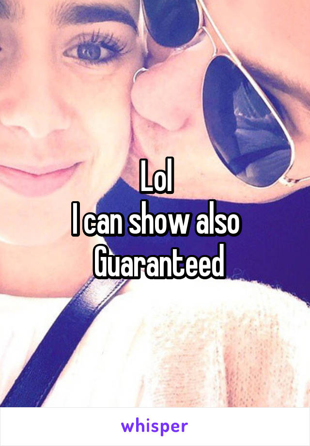 Lol I can show also  Guaranteed