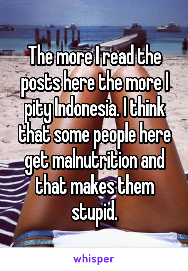 The more I read the posts here the more I pity Indonesia. I think that some people here get malnutrition and that makes them stupid.